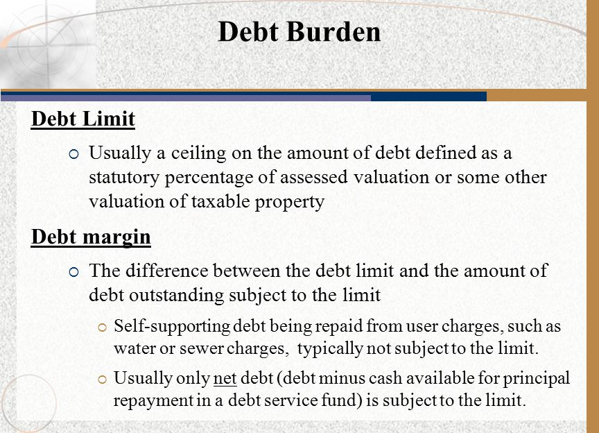 Debt Limit  Usually a ceiling on the amount of debt defined as a statutory percentage of assessed valuation or some other valuation of taxable property Debt margin  The difference between the debt limit and the amount of debt outstanding subject to the limit  Self-supporting debt being repaid from user charges, such as water or sewer charges, typically not subject to the limit.