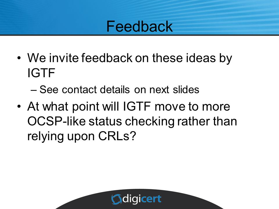 Feedback We invite feedback on these ideas by IGTF –See contact details on next slides At what point will IGTF move to more OCSP-like status checking rather than relying upon CRLs