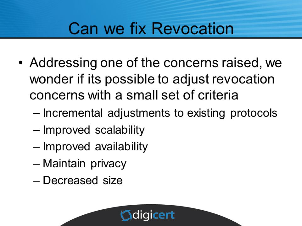 Can we fix Revocation Addressing one of the concerns raised, we wonder if its possible to adjust revocation concerns with a small set of criteria –Incremental adjustments to existing protocols –Improved scalability –Improved availability –Maintain privacy –Decreased size