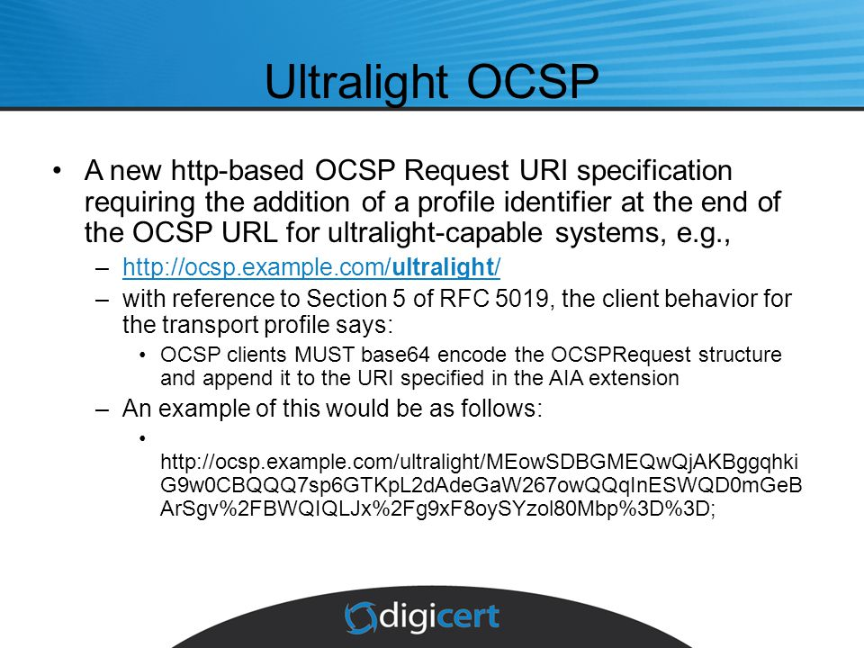 Ultralight OCSP A new http-based OCSP Request URI specification requiring the addition of a profile identifier at the end of the OCSP URL for ultralight-capable systems, e.g., –http://ocsp.example.com/ultralight/http://ocsp.example.com/ultralight/ –with reference to Section 5 of RFC 5019, the client behavior for the transport profile says: OCSP clients MUST base64 encode the OCSPRequest structure and append it to the URI specified in the AIA extension –An example of this would be as follows: http://ocsp.example.com/ultralight/MEowSDBGMEQwQjAKBggqhki G9w0CBQQQ7sp6GTKpL2dAdeGaW267owQQqInESWQD0mGeB ArSgv%2FBWQIQLJx%2Fg9xF8oySYzol80Mbp%3D%3D;