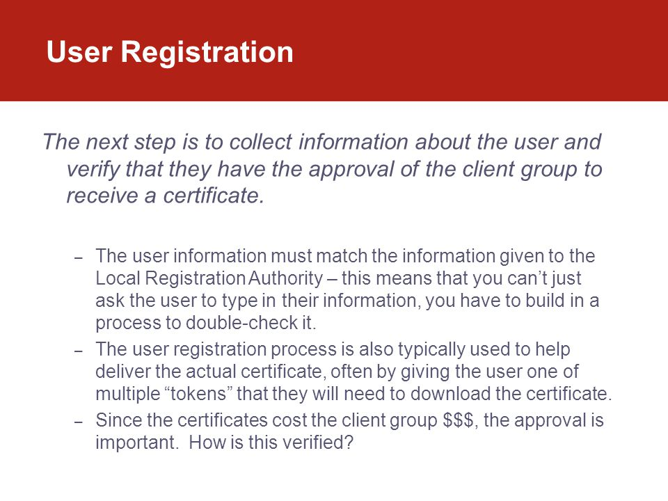 User Registration The next step is to collect information about the user and verify that they have the approval of the client group to receive a certi