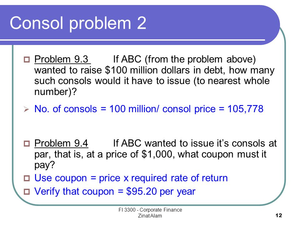 FI 3300 - Corporate Finance Zinat Alam 12 Consol problem 2  Problem 9.3 If ABC (from the problem above) wanted to raise $100 million dollars in debt, how many such consols would it have to issue (to nearest whole number).