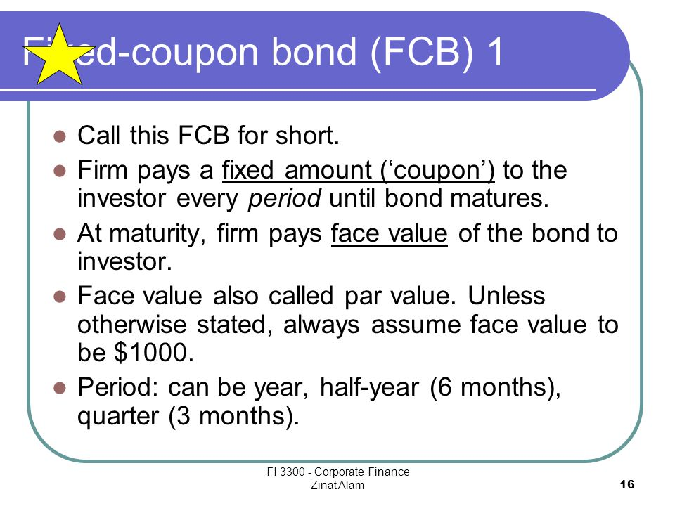 FI 3300 - Corporate Finance Zinat Alam 16 Fixed-coupon bond (FCB) 1 Call this FCB for short.