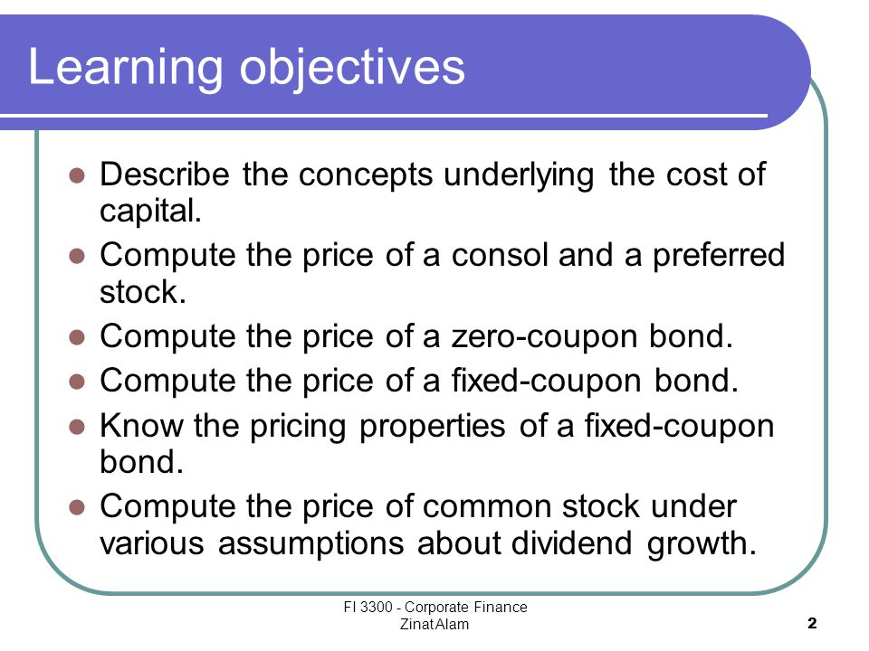 FI 3300 - Corporate Finance Zinat Alam 2 Learning objectives Describe the concepts underlying the cost of capital.