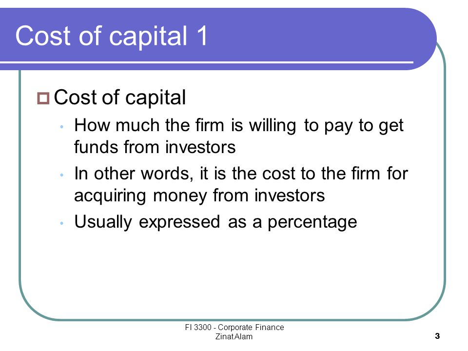 FI 3300 - Corporate Finance Zinat Alam 3 Cost of capital 1  Cost of capital How much the firm is willing to pay to get funds from investors In other words, it is the cost to the firm for acquiring money from investors Usually expressed as a percentage