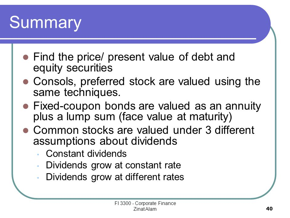FI 3300 - Corporate Finance Zinat Alam 40 Summary Find the price/ present value of debt and equity securities Consols, preferred stock are valued using the same techniques.