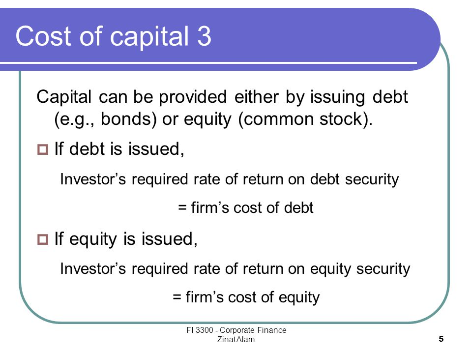 FI 3300 - Corporate Finance Zinat Alam 5 Cost of capital 3 Capital can be provided either by issuing debt (e.g., bonds) or equity (common stock).