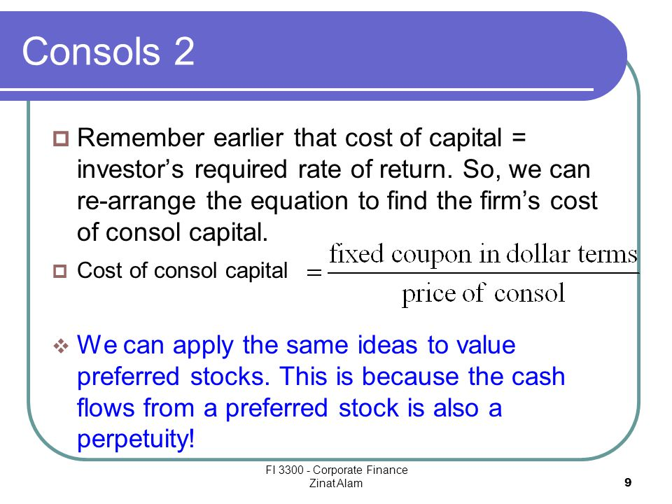 FI 3300 - Corporate Finance Zinat Alam 9 Consols 2  Remember earlier that cost of capital = investor's required rate of return.