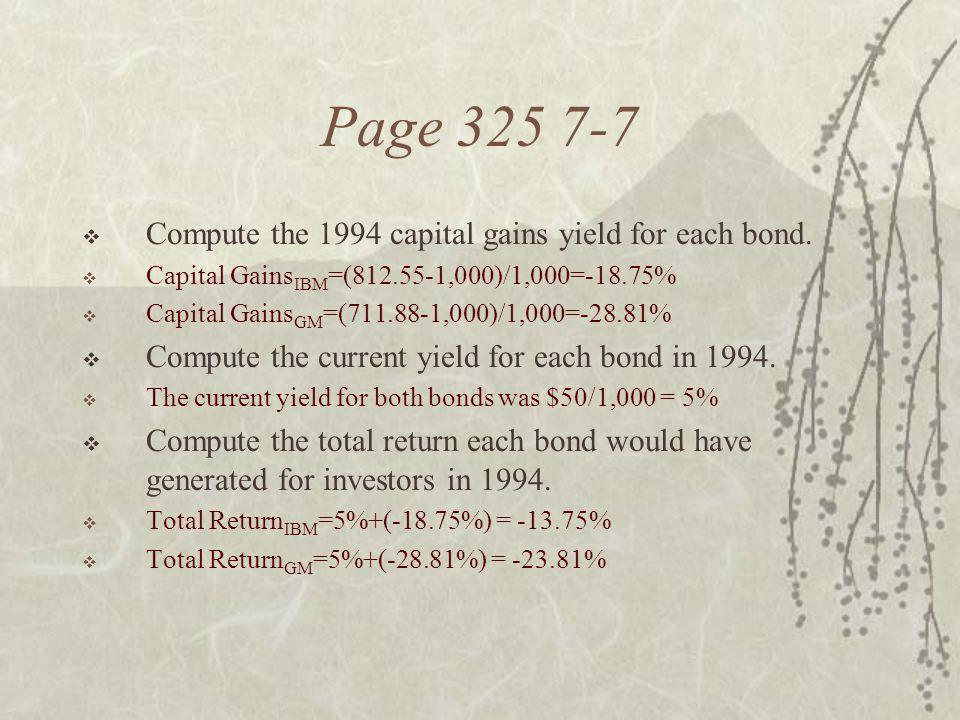 Page 325 7-7  Compute the 1994 capital gains yield for each bond.  Capital Gains IBM =(812.55-1,000)/1,000=-18.75%  Capital Gains GM =(711.88-1,000