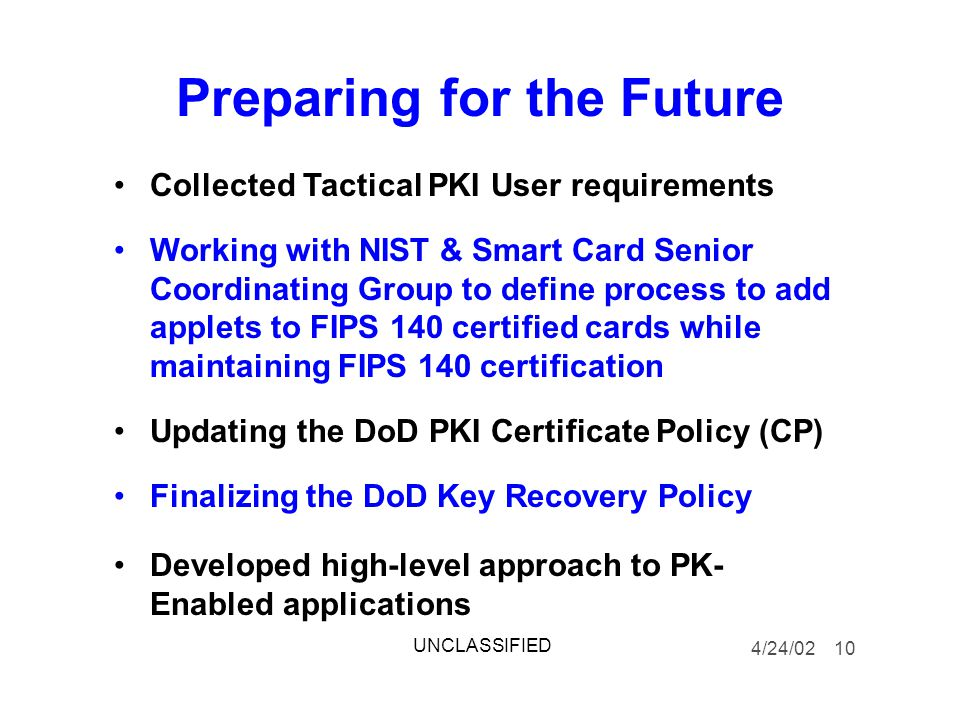 Preparing for the Future Collected Tactical PKI User requirements Working with NIST & Smart Card Senior Coordinating Group to define process to add applets to FIPS 140 certified cards while maintaining FIPS 140 certification Updating the DoD PKI Certificate Policy (CP) Finalizing the DoD Key Recovery Policy Developed high-level approach to PK- Enabled applications 4/24/02 10 UNCLASSIFIED
