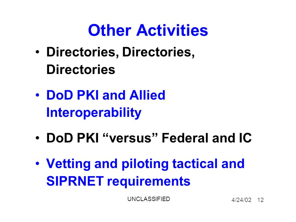 Other Activities Directories, Directories, Directories DoD PKI and Allied Interoperability DoD PKI versus Federal and IC Vetting and piloting tactical and SIPRNET requirements 4/24/02 12 UNCLASSIFIED