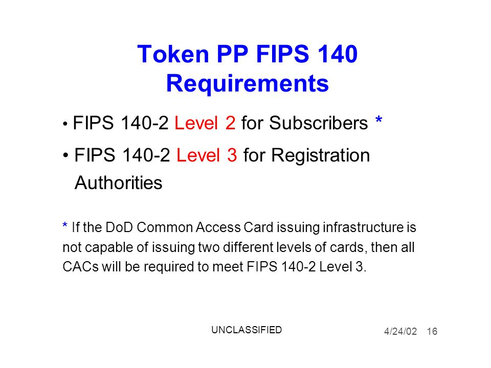 Token PP FIPS 140 Requirements FIPS 140-2 Level 2 for Subscribers * FIPS 140-2 Level 3 for Registration Authorities * If the DoD Common Access Card issuing infrastructure is not capable of issuing two different levels of cards, then all CACs will be required to meet FIPS 140-2 Level 3.