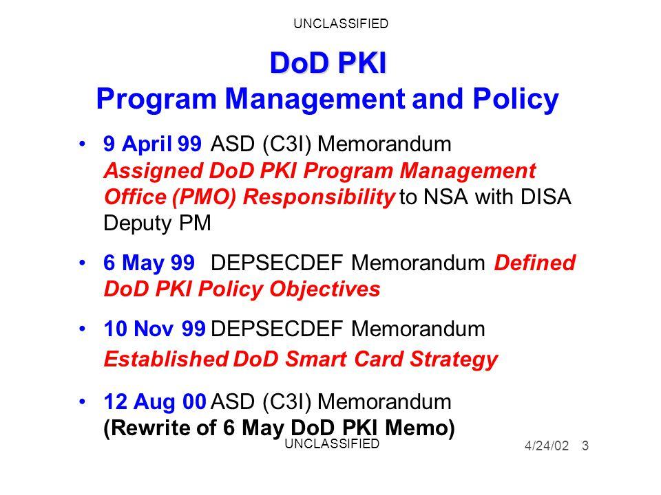 DoD PKI DoD PKI Program Management and Policy 9 April 99ASD (C3I) Memorandum Assigned DoD PKI Program Management Office (PMO) Responsibility to NSA with DISA Deputy PM 6 May 99 DEPSECDEF Memorandum Defined DoD PKI Policy Objectives 10 Nov 99DEPSECDEF Memorandum Established DoD Smart Card Strategy 12 Aug 00ASD (C3I) Memorandum (Rewrite of 6 May DoD PKI Memo) 4/24/02 3 UNCLASSIFIED