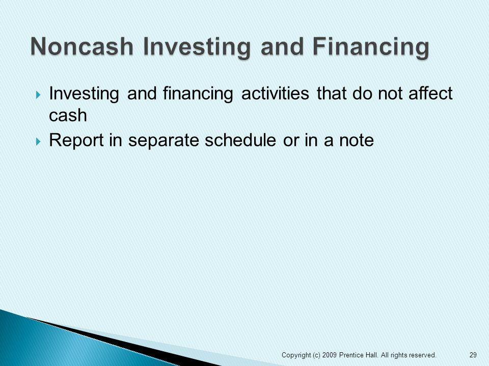  Investing and financing activities that do not affect cash  Report in separate schedule or in a note 29Copyright (c) 2009 Prentice Hall.