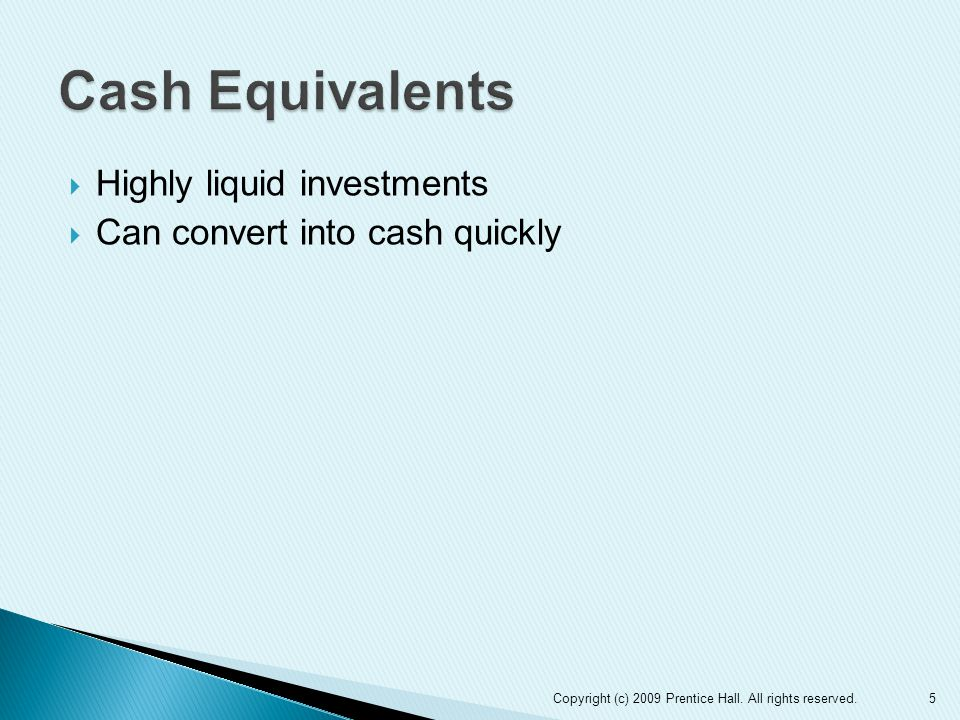  Highly liquid investments  Can convert into cash quickly 5Copyright (c) 2009 Prentice Hall.