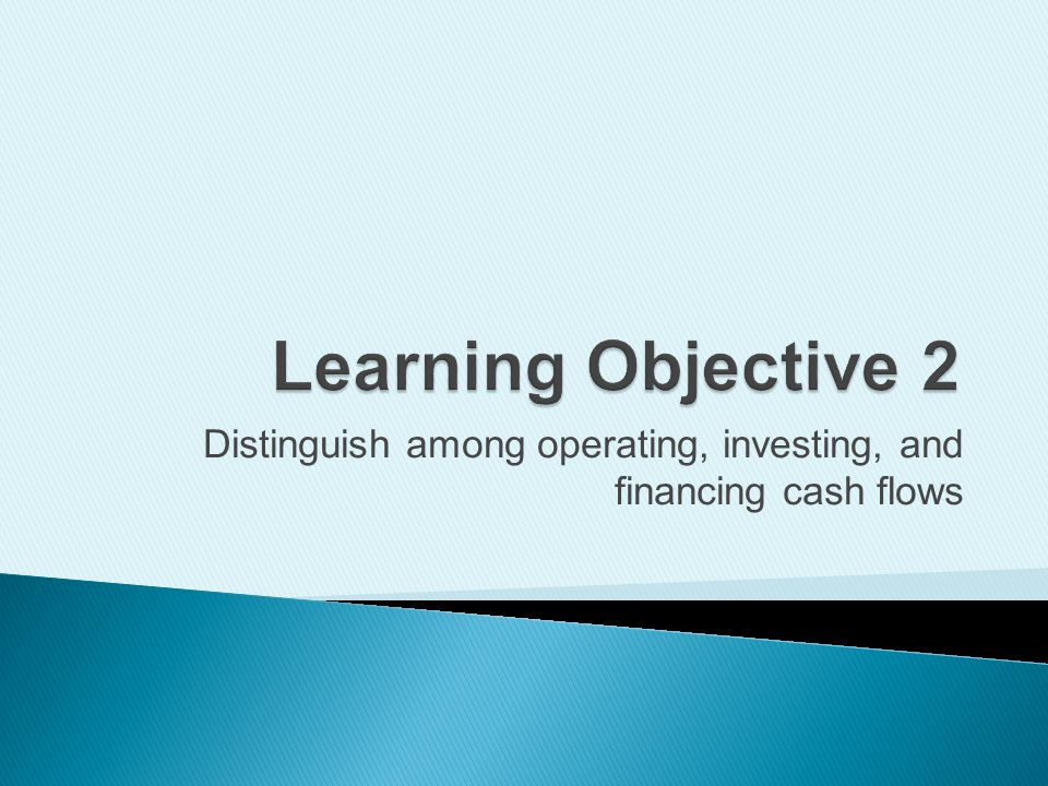 Distinguish among operating, investing, and financing cash flows
