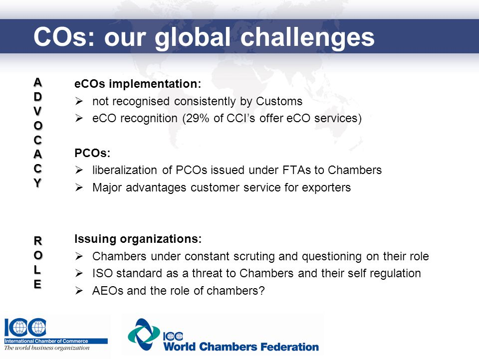 COs: our global challenges eCOs implementation:  not recognised consistently by Customs  eCO recognition (29% of CCI's offer eCO services) PCOs:  liberalization of PCOs issued under FTAs to Chambers  Major advantages customer service for exporters Issuing organizations:  Chambers under constant scruting and questioning on their role  ISO standard as a threat to Chambers and their self regulation  AEOs and the role of chambers.
