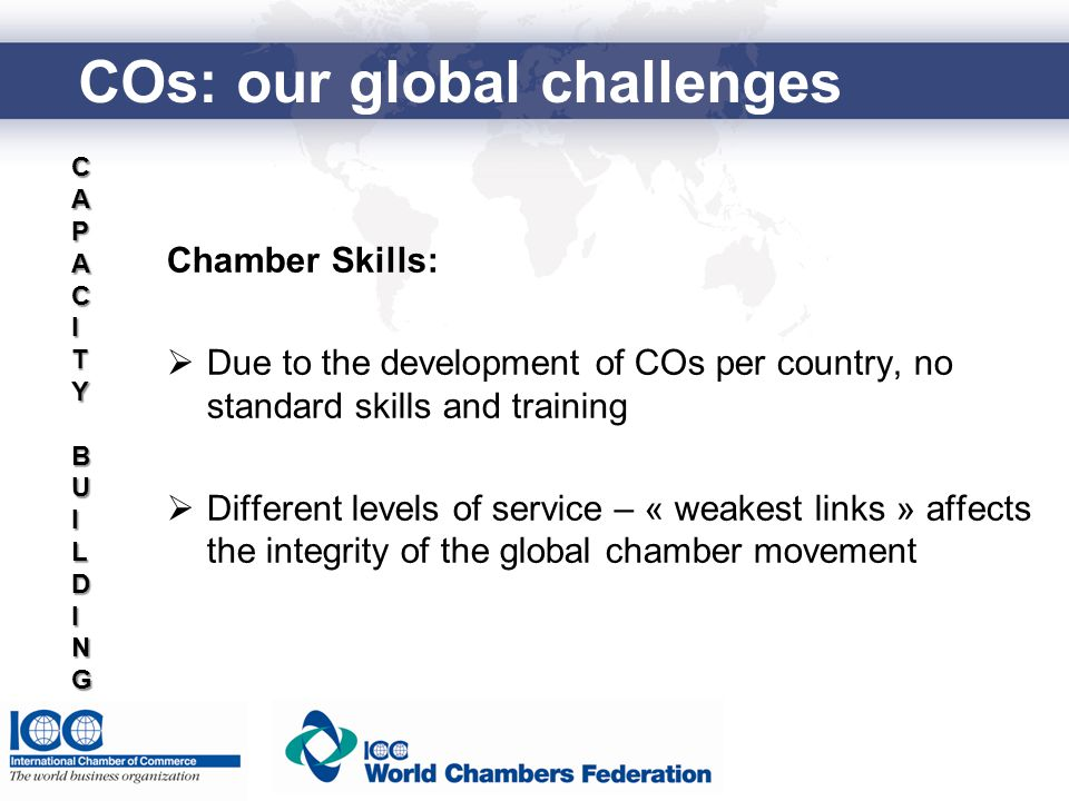 Chamber Skills:  Due to the development of COs per country, no standard skills and training  Different levels of service – « weakest links » affects