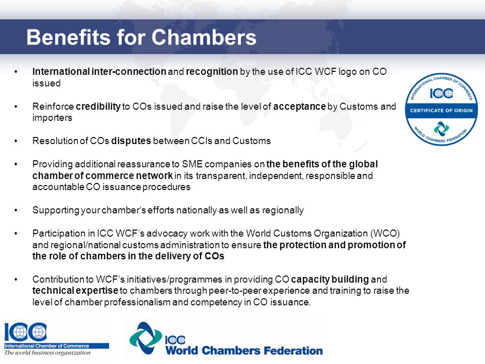 Benefits for Chambers International inter-connection and recognition by the use of ICC WCF logo on CO issued Reinforce credibility to COs issued and raise the level of acceptance by Customs and importers Resolution of COs disputes between CCIs and Customs Providing additional reassurance to SME companies on the benefits of the global chamber of commerce network in its transparent, independent, responsible and accountable CO issuance procedures Supporting your chamber's efforts nationally as well as regionally Participation in ICC WCF's advocacy work with the World Customs Organization (WCO) and regional/national customs administration to ensure the protection and promotion of the role of chambers in the delivery of COs Contribution to WCF's initiatives/programmes in providing CO capacity building and technical expertise to chambers through peer-to-peer experience and training to raise the level of chamber professionalism and competency in CO issuance.