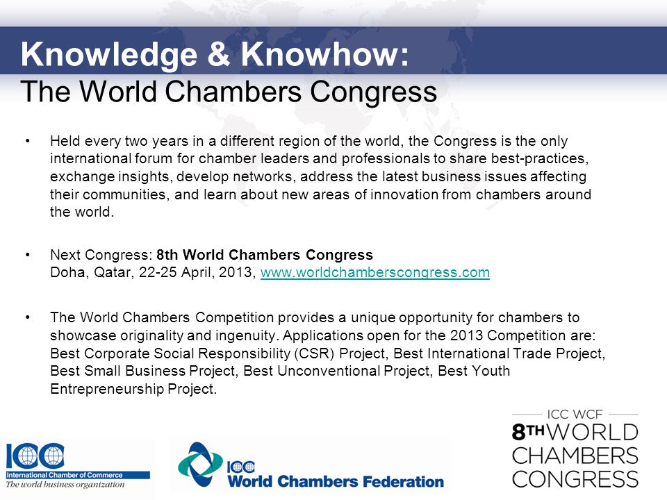 Knowledge & Knowhow: The World Chambers Congress Held every two years in a different region of the world, the Congress is the only international forum for chamber leaders and professionals to share best-practices, exchange insights, develop networks, address the latest business issues affecting their communities, and learn about new areas of innovation from chambers around the world.