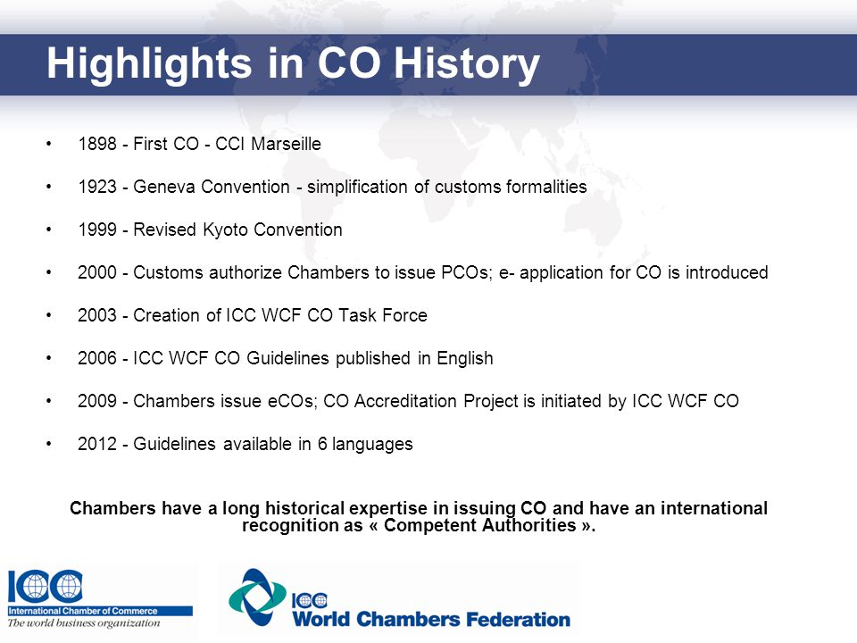Highlights in CO History 1898 - First CO - CCI Marseille 1923 - Geneva Convention - simplification of customs formalities 1999 - Revised Kyoto Convent