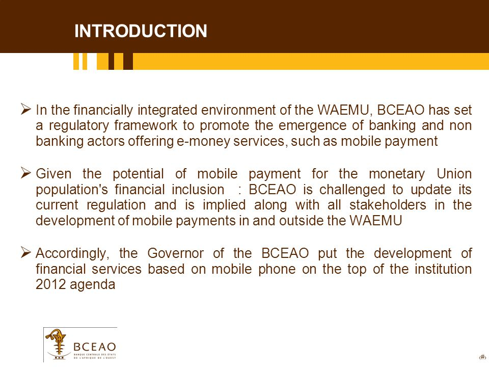 5 xx  In the financially integrated environment of the WAEMU, BCEAO has set a regulatory framework to promote the emergence of banking and non banking actors offering e-money services, such as mobile payment  Given the potential of mobile payment for the monetary Union population s financial inclusion : BCEAO is challenged to update its current regulation and is implied along with all stakeholders in the development of mobile payments in and outside the WAEMU  Accordingly, the Governor of the BCEAO put the development of financial services based on mobile phone on the top of the institution 2012 agenda INTRODUCTION