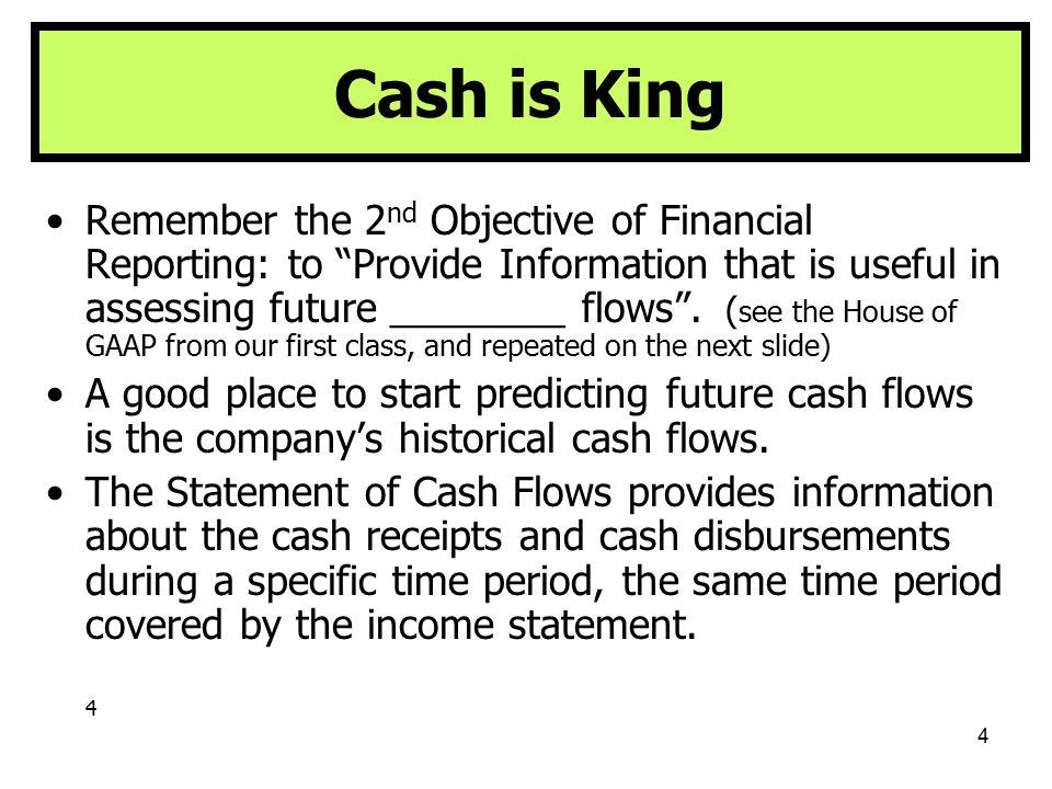 5 HOUSE OF GAAP GAAP's Objective is to provide Financial Information that is: 1.Useful in investment & credit decisions 2.Useful in assessing future ______ flows 3.About the enterprise resources (assets), claims (liabilities & owners' equity) to resources, and _________ in them Qualitative Characteristics Relevance Predictive or Feedback Value Timeliness Reliability Comparability Consistency Elements Assets Liabilities Stockholders' Equity Other Comprehensive Income Revenues Expenses Assumptions Economic Entity Going Concern Monetary Unit Periodicity Principles Historical Cost Revenue Recognition Matching Full Disclosure Constraints Cost/Benefit Materiality Industry Practice Conservatism