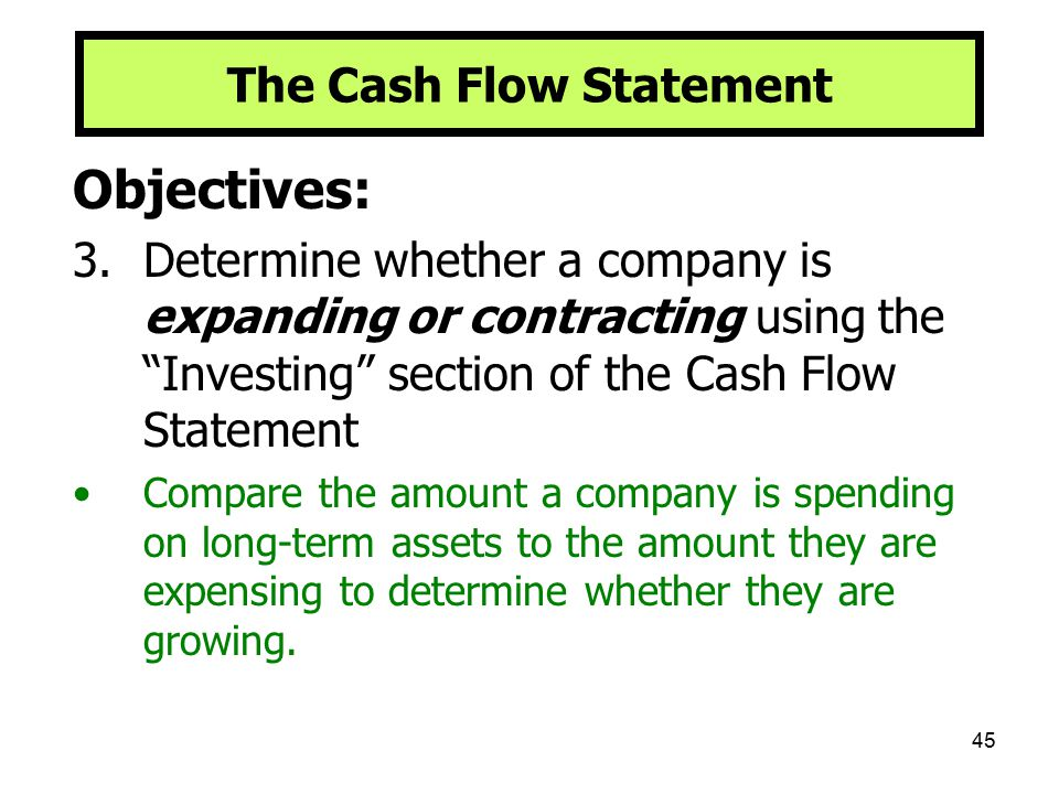 """45 The Cash Flow Statement Objectives: 3.Determine whether a company is expanding or contracting using the """"Investing"""" section of the Cash Flow Statem"""