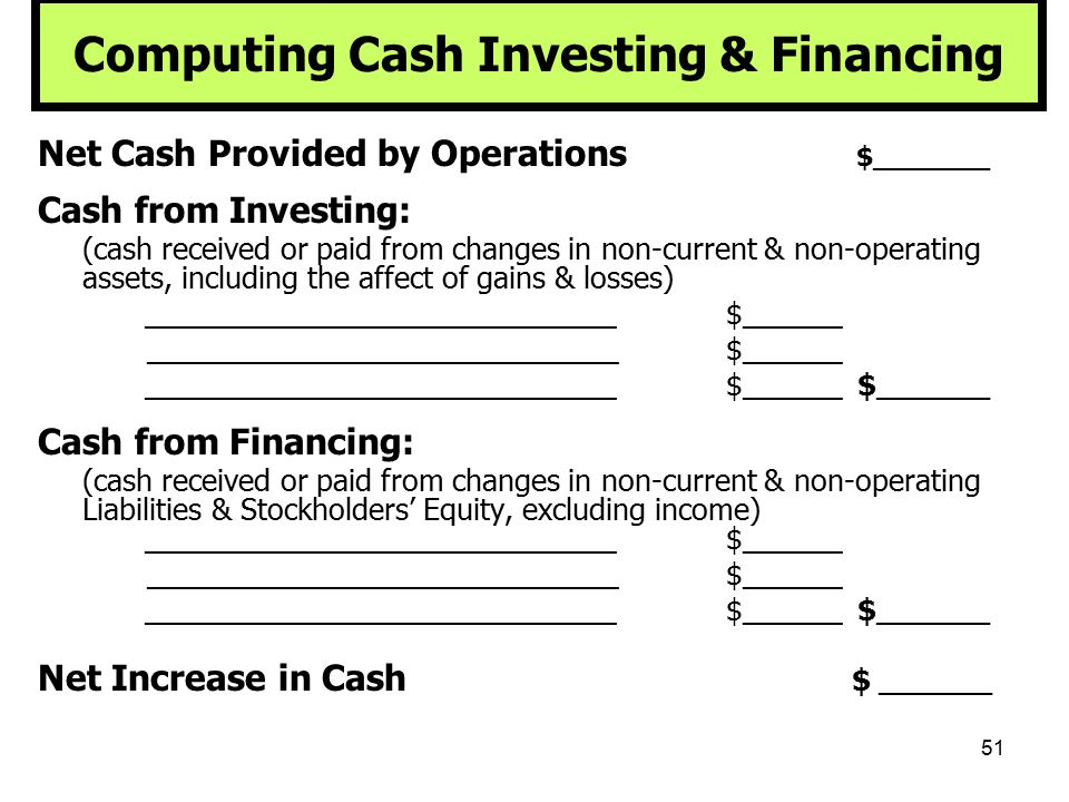 51 Computing Cash Investing & Financing Net Cash Provided by Operations $_______ Cash from Investing: (cash received or paid from changes in non-curre