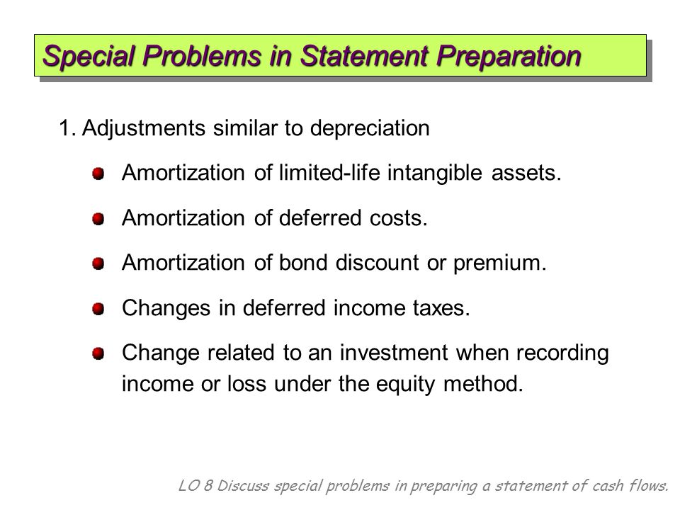 Special Problems in Statement Preparation LO 8 Discuss special problems in preparing a statement of cash flows. 1. Adjustments similar to depreciation