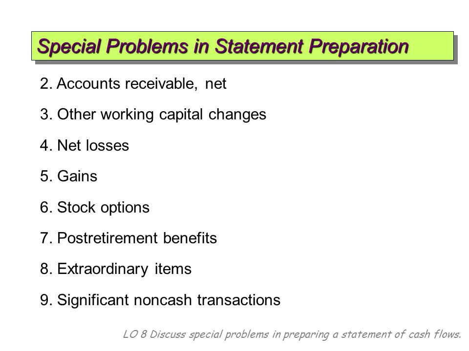 LO 8 Discuss special problems in preparing a statement of cash flows. 2. Accounts receivable, net 3. Other working capital changes 4. Net losses 5. Ga