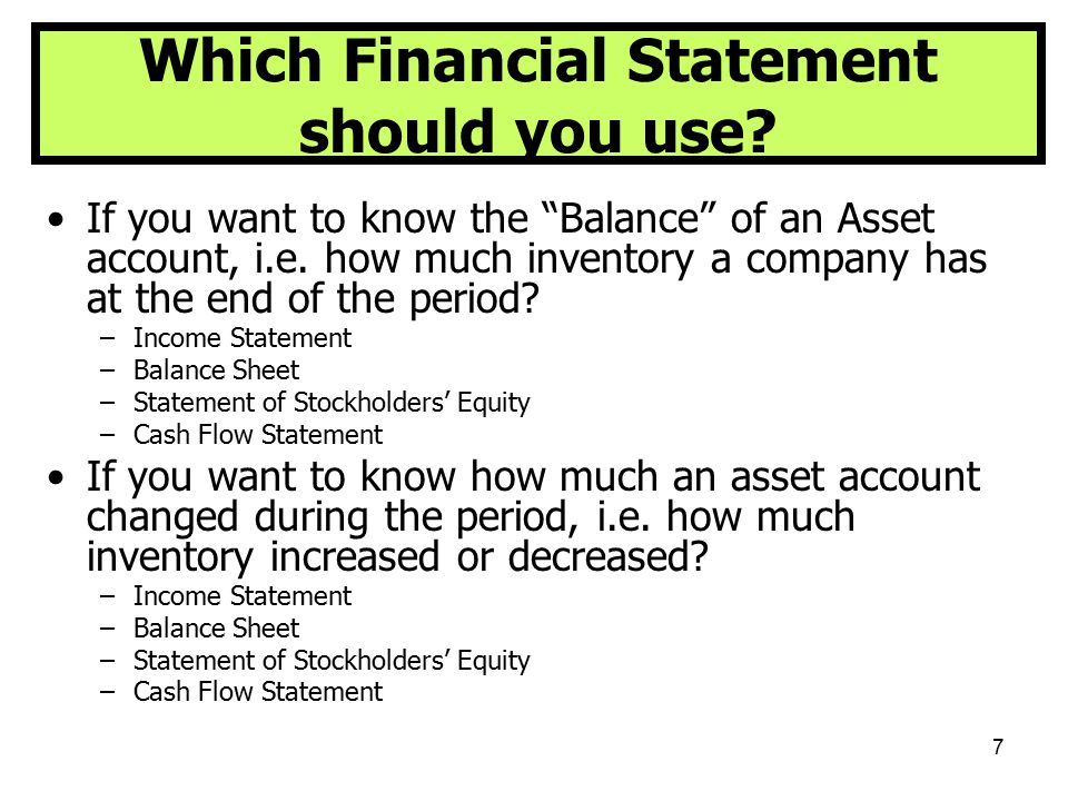"""7 Which Financial Statement should you use? If you want to know the """"Balance"""" of an Asset account, i.e. how much inventory a company has at the end of"""