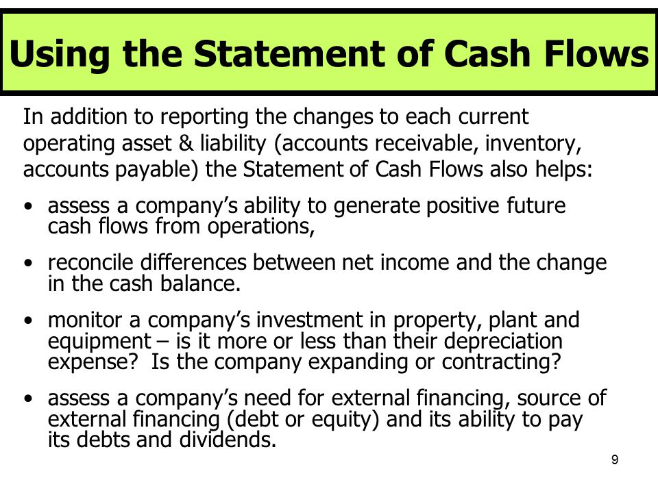 40 Using The Cash Flow Statement Objectives: 1.Use the Cash Flow Statement to assess the company's ability to generate Cash from Operations 2.Evaluate the company's quality of earnings by comparing net income to cash 3.Determine whether a company is expanding or contracting using the Investing section of the Cash Flow Statement.