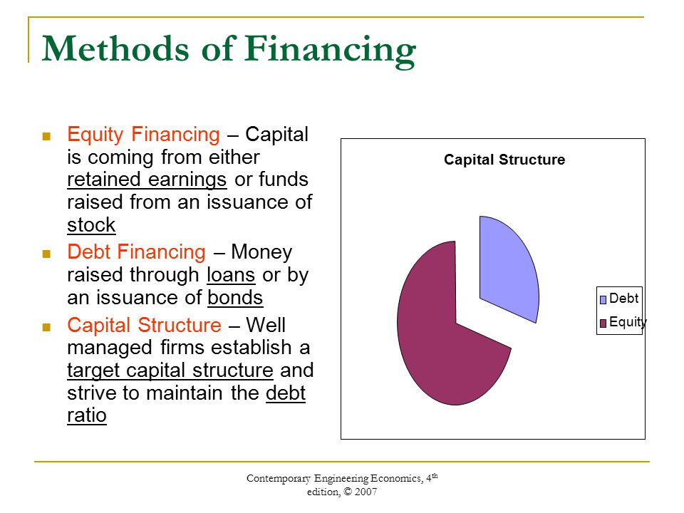 Contemporary Engineering Economics, 4 th edition, © 2007 Methods of Financing Equity Financing – Capital is coming from either retained earnings or funds raised from an issuance of stock Debt Financing – Money raised through loans or by an issuance of bonds Capital Structure – Well managed firms establish a target capital structure and strive to maintain the debt ratio Capital Structure Debt Equity
