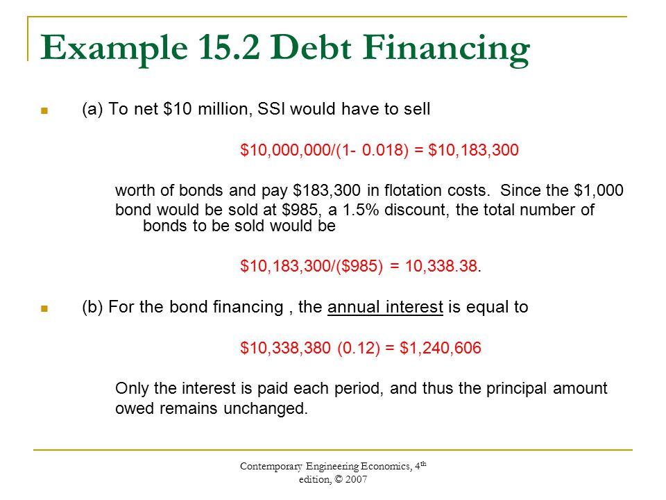 Contemporary Engineering Economics, 4 th edition, © 2007 Example 15.2 Debt Financing (a) To net $10 million, SSI would have to sell $10,000,000/(1- 0.018) = $10,183,300 worth of bonds and pay $183,300 in flotation costs.