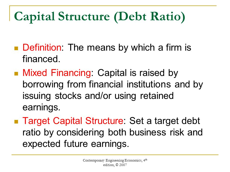 Contemporary Engineering Economics, 4 th edition, © 2007 Capital Structure (Debt Ratio) Definition: The means by which a firm is financed.