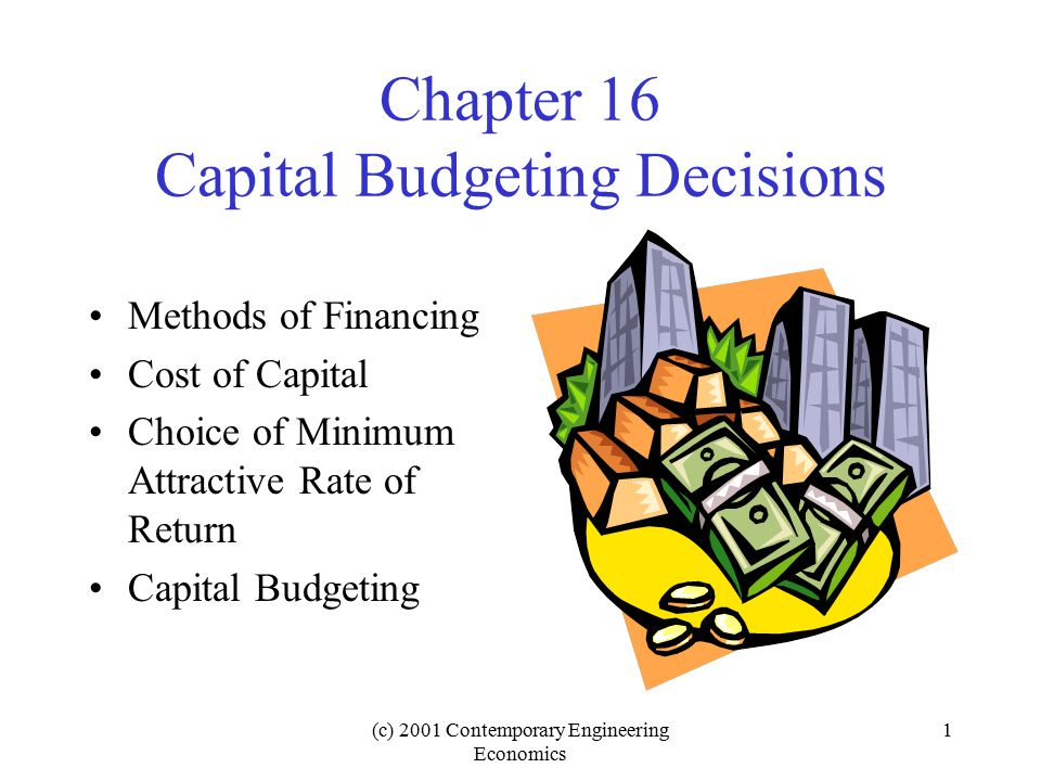(c) 2001 Contemporary Engineering Economics 22 Capital Budgeting Evaluation of Multiple Investment Alternatives –Independent projects –Dependent projects Capital Budgeting Decisions with Limited Budgets
