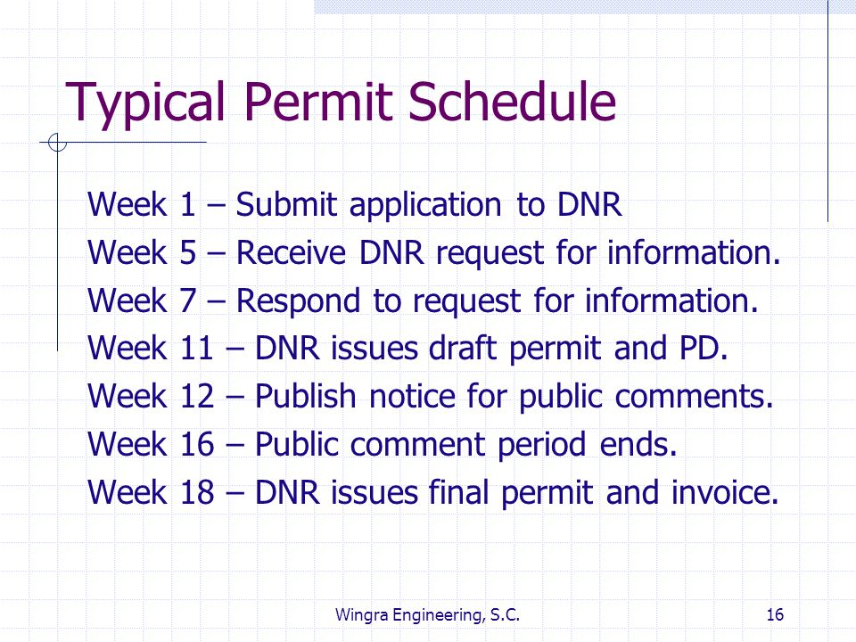 Wingra Engineering, S.C.16 Typical Permit Schedule Week 1 – Submit application to DNR Week 5 – Receive DNR request for information. Week 7 – Respond t