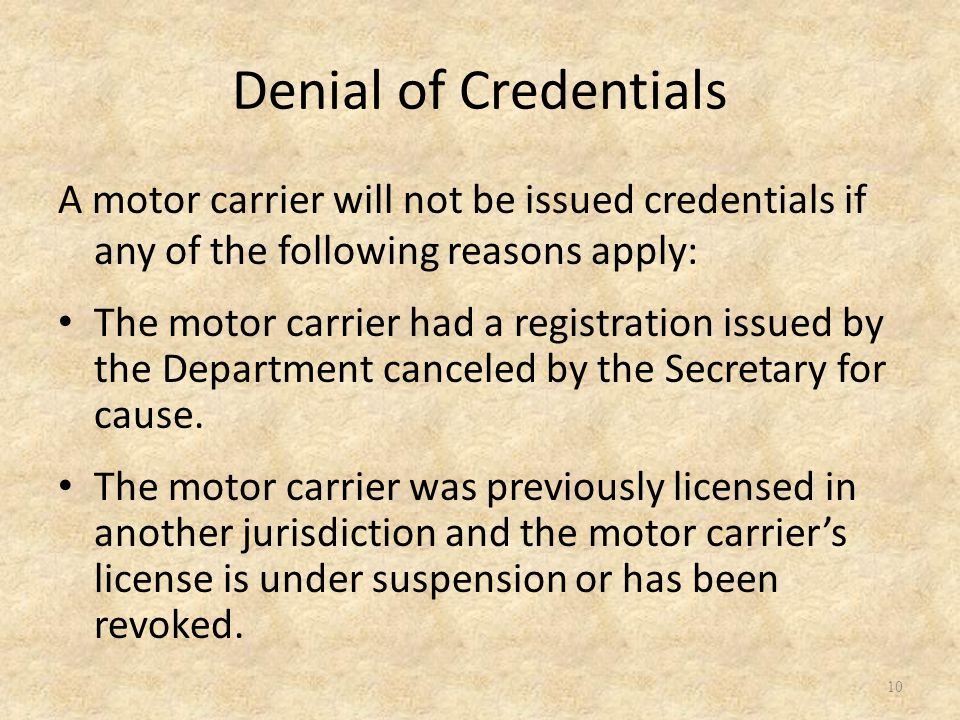 Denial of Credentials A motor carrier will not be issued credentials if any of the following reasons apply: The motor carrier had a registration issued by the Department canceled by the Secretary for cause.