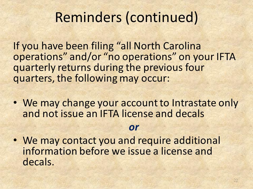 22 If you have been filing all North Carolina operations and/or no operations on your IFTA quarterly returns during the previous four quarters, the following may occur: We may change your account to Intrastate only and not issue an IFTA license and decals or We may contact you and require additional information before we issue a license and decals.