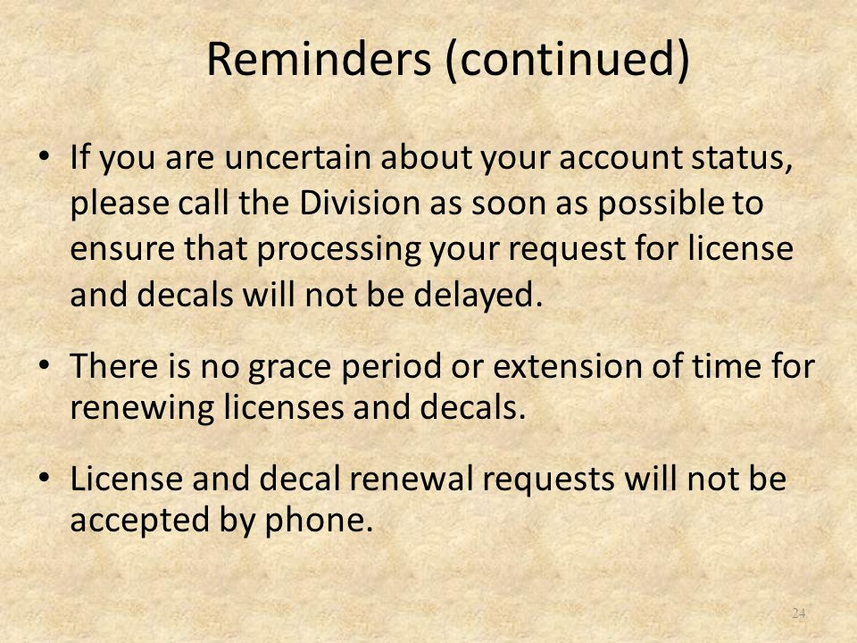 If you are uncertain about your account status, please call the Division as soon as possible to ensure that processing your request for license and decals will not be delayed.