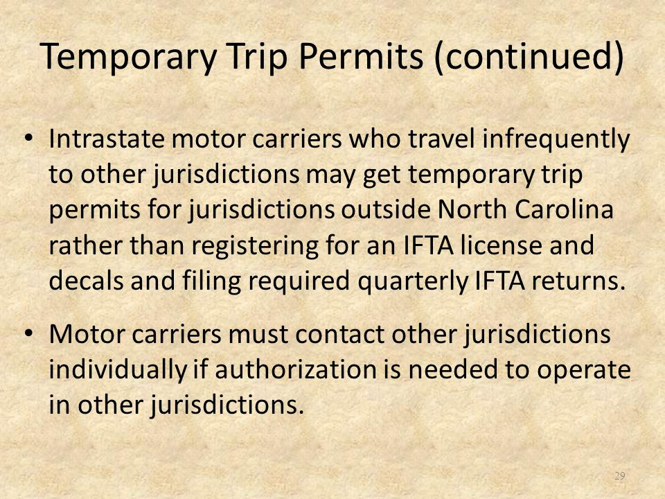29 Intrastate motor carriers who travel infrequently to other jurisdictions may get temporary trip permits for jurisdictions outside North Carolina rather than registering for an IFTA license and decals and filing required quarterly IFTA returns.