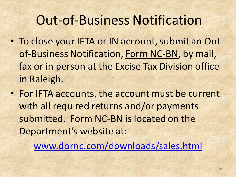 40 To close your IFTA or IN account, submit an Out- of-Business Notification, Form NC-BN, by mail, fax or in person at the Excise Tax Division office