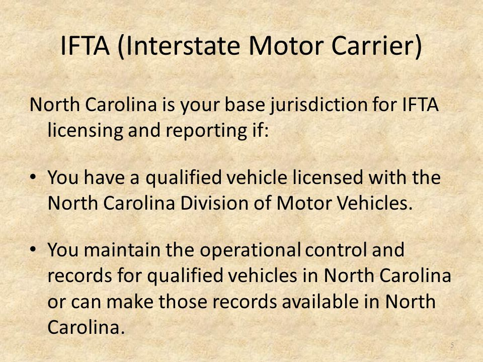 IFTA (Interstate Motor Carrier) North Carolina is your base jurisdiction for IFTA licensing and reporting if: You have a qualified vehicle licensed with the North Carolina Division of Motor Vehicles.