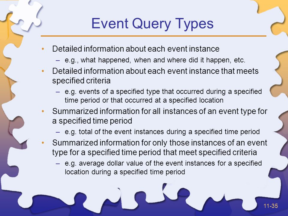 11-35 Event Query Types Detailed information about each event instance –e.g., what happened, when and where did it happen, etc.