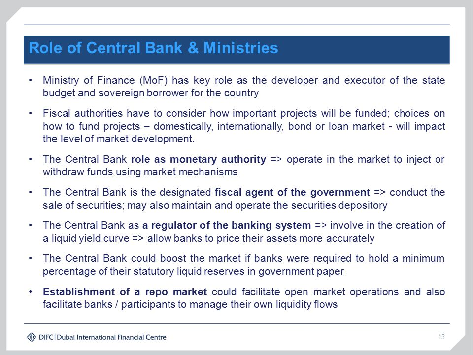 13 Role of Central Bank & Ministries Ministry of Finance (MoF) has key role as the developer and executor of the state budget and sovereign borrower for the country Fiscal authorities have to consider how important projects will be funded; choices on how to fund projects – domestically, internationally, bond or loan market - will impact the level of market development.