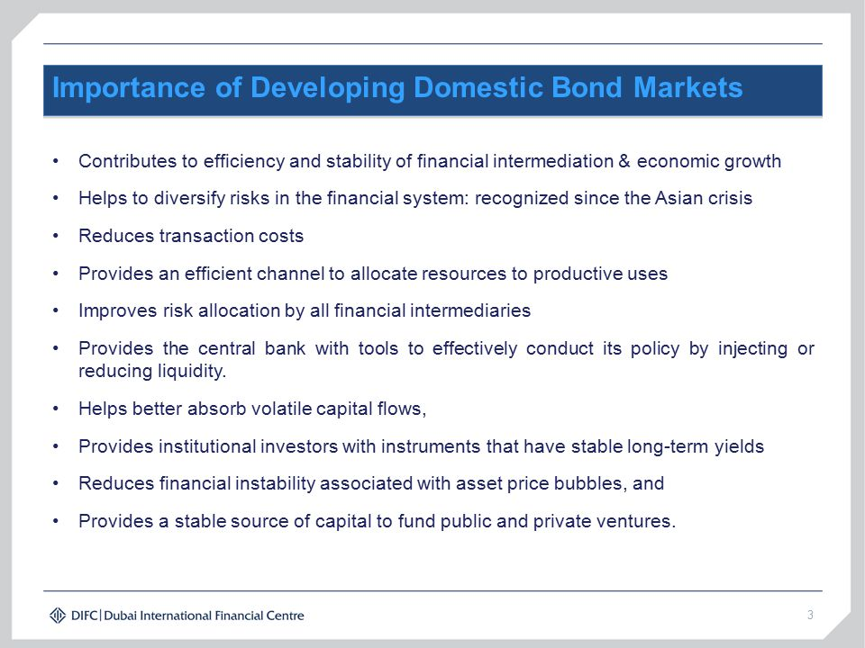 3 Importance of Developing Domestic Bond Markets Contributes to efficiency and stability of financial intermediation & economic growth Helps to diversify risks in the financial system: recognized since the Asian crisis Reduces transaction costs Provides an efficient channel to allocate resources to productive uses Improves risk allocation by all financial intermediaries Provides the central bank with tools to effectively conduct its policy by injecting or reducing liquidity.