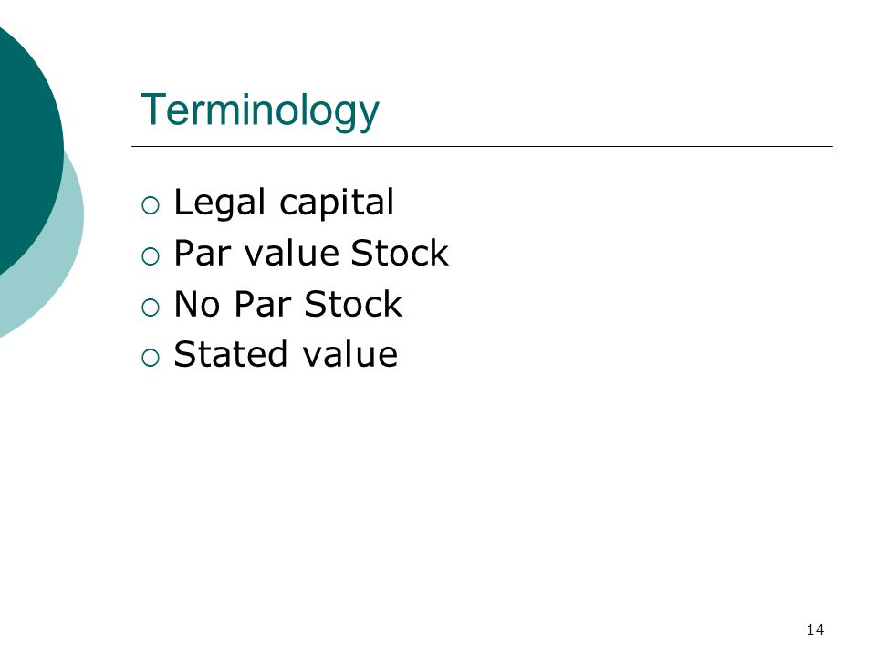 14 Terminology  Legal capital  Par value Stock  No Par Stock  Stated value