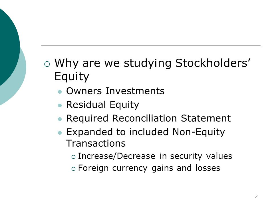 2  Why are we studying Stockholders' Equity Owners Investments Residual Equity Required Reconciliation Statement Expanded to included Non-Equity Transactions  Increase/Decrease in security values  Foreign currency gains and losses