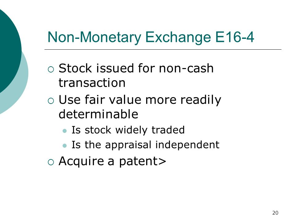 20 Non-Monetary Exchange E16-4  Stock issued for non-cash transaction  Use fair value more readily determinable Is stock widely traded Is the apprai
